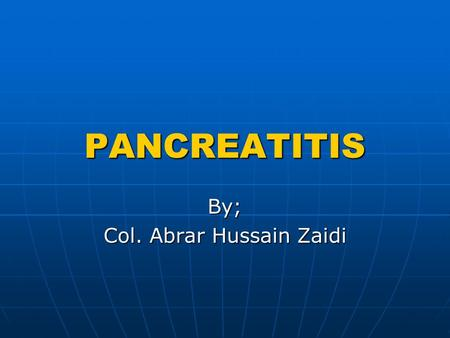 PANCREATITIS By; Col. Abrar Hussain Zaidi. INTRODUCTION Pancreatitis is an inflammatory process in which pancreatic enzymes auto digest the gland.