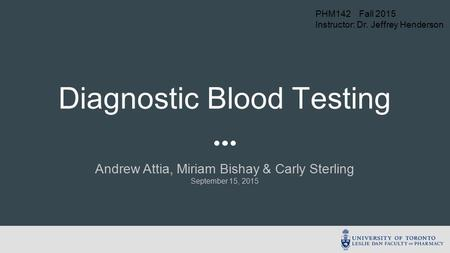 Andrew Attia, Miriam Bishay & Carly Sterling September 15, 2015 Diagnostic Blood Testing PHM142 Fall 2015 Instructor: Dr. Jeffrey Henderson.