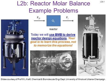 L2b-1 Slides courtesy of Prof M L Kraft, Chemical & Biomolecular Engr Dept, University of Illinois at Urbana-Champaign. L2b: Reactor Molar Balance Example.