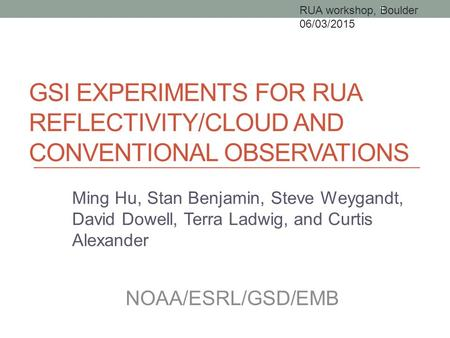 GSI EXPERIMENTS FOR RUA REFLECTIVITY/CLOUD AND CONVENTIONAL OBSERVATIONS Ming Hu, Stan Benjamin, Steve Weygandt, David Dowell, Terra Ladwig, and Curtis.