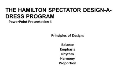 THE HAMILTON SPECTATOR DESIGN-A- DRESS PROGRAM PowerPoint Presentation 4 Principles of Design: Balance Emphasis Rhythm Harmony Proportion.