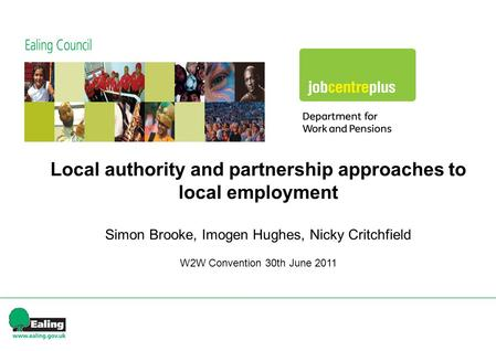 Local authority and partnership approaches to local employment Simon Brooke, Imogen Hughes, Nicky Critchfield W2W Convention 30th June 2011.