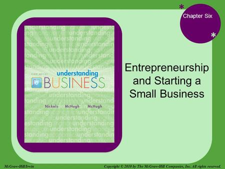 * * Chapter Six Entrepreneurship and Starting a Small Business Copyright © 2010 by The McGraw-Hill Companies, Inc. All rights reserved.McGraw-Hill/Irwin.
