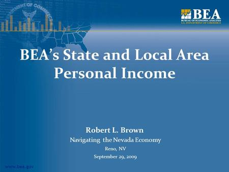 Www.bea.gov BEA's State and Local Area Personal Income Robert L. Brown Navigating the Nevada Economy Reno, NV September 29, 2009.