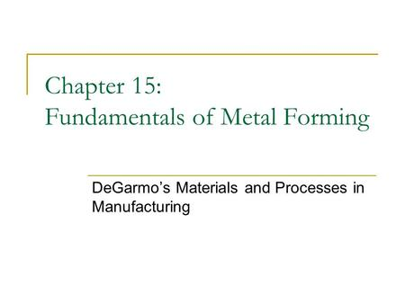 Chapter 15: Fundamentals of Metal Forming DeGarmo's Materials and Processes in Manufacturing.