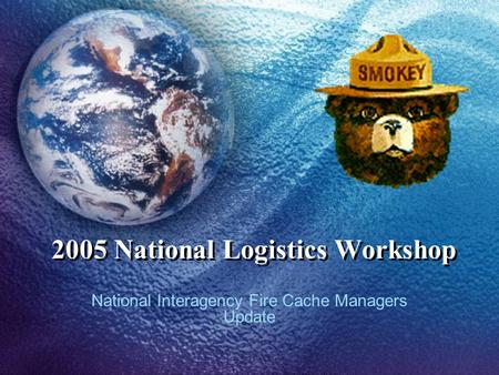 2005 National Logistics Workshop National Interagency Fire Cache Managers Update.