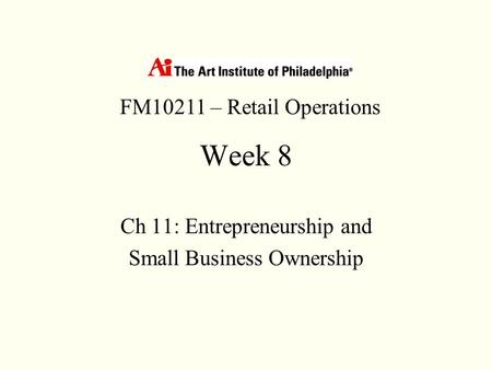 Week 8 Ch 11: Entrepreneurship and Small Business Ownership FM10211 – Retail Operations.