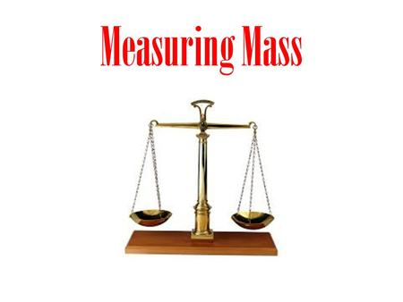 Measuring Mass. What is mass? mass – the amount of matter in an object – when you measure your weight, you are actually measuring your mass in kilograms.