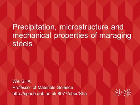 Precipitation, microstructure and mechanical properties of maraging steels Wei SHA Professor of Materials Science