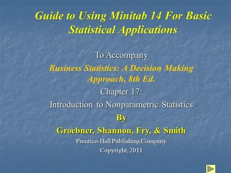 Guide to Using Minitab 14 For Basic Statistical Applications To Accompany Business Statistics: A Decision Making Approach, 8th Ed. Chapter 17: Introduction.