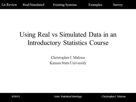 Christopher J. Malone Lit Review Real/Simulated Existing Systems Examples Survey 8/09/01Joint Statistical Meetings Using Real vs Simulated Data in an Introductory.