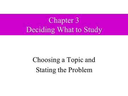 Chapter 3 Deciding What to Study Choosing a Topic and Stating the Problem.
