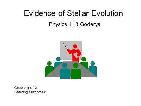 Evidence of Stellar Evolution Physics 113 Goderya Chapter(s): 12 Learning Outcomes: