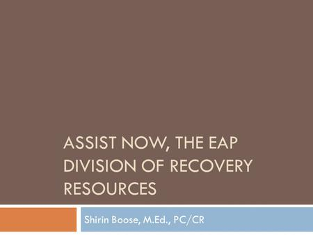 ASSIST NOW, THE EAP DIVISION OF RECOVERY RESOURCES Shirin Boose, M.Ed., PC/CR.