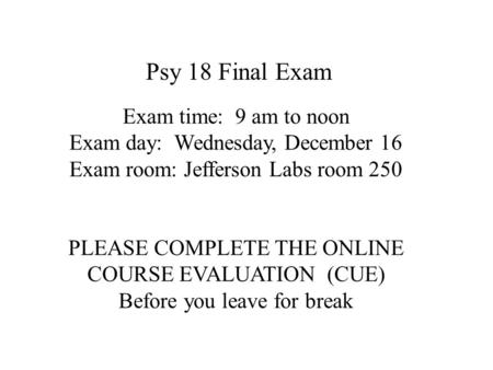 Exam time: 9 am to noon Exam day: Wednesday, December 16 Exam room: Jefferson Labs room 250 PLEASE COMPLETE THE ONLINE COURSE EVALUATION (CUE) Before you.