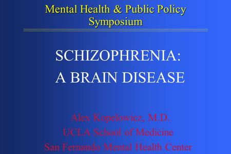 Mental Health & Public Policy Symposium SCHIZOPHRENIA: A BRAIN DISEASE Alex Kopelowicz, M.D. UCLA School of Medicine San Fernando Mental Health Center.