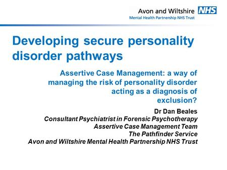 Developing secure personality disorder pathways Dr Dan Beales Consultant Psychiatrist in Forensic Psychotherapy Assertive Case Management Team The Pathfinder.