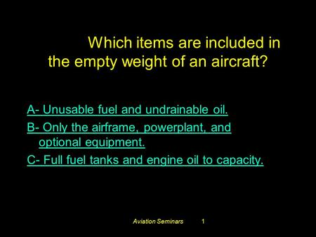 Aviation Seminars1 #3661. Which items are included in the empty weight of an aircraft? A- Unusable fuel and undrainable oil. B- Only the airframe, powerplant,