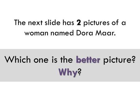 2 The next slide has 2 pictures of a woman named Dora Maar. better Why Which one is the better picture? Why?