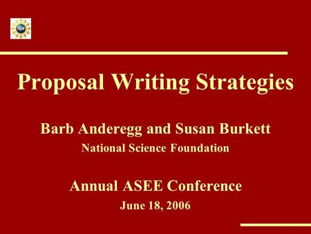 <strong>Proposal</strong> <strong>Writing</strong> Strategies Barb Anderegg and Susan Burkett National Science Foundation Annual ASEE Conference June 18, 2006.