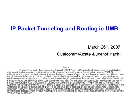 IP Packet Tunneling and Routing in UMB March 26 th, 2007 Qualcomm/Alcatel-Lucent/Hitachi Notice Contributors grant a free, irrevocable license to 3GPP2.