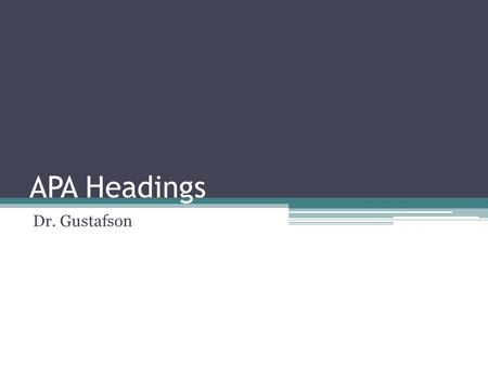 APA Headings Dr. Gustafson. What is a heading? APA Manual 6 th Edition – 3.02 and 3.03 Headings signal the reader to paper sections Headings signal hierarchy.