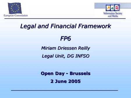 Legal and Financial Framework FP6 Miriam Driessen Reilly Legal Unit, DG INFSO Open Day - Brussels 2 June 2005.