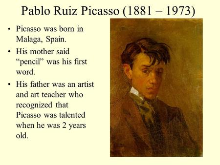 "Pablo Ruiz Picasso (1881 – 1973) Picasso was born in Malaga, Spain. His mother said ""pencil"" was his first word. His father was an artist and art teacher."