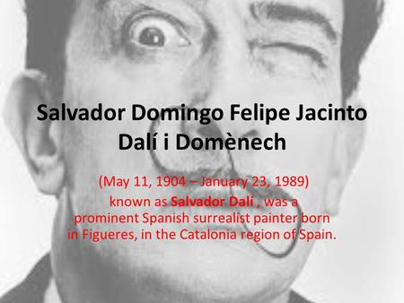 a biography of salvador felipe jacinto dali the painter Salvador dali 1904 - 1989 a brief biography salvador felipe jacinto dali i domenech was born at 8:45 on the morning of may 11, 1904, in the small agricultural town of figueres, spain, in the foothills of the pyrenees, only sixteen miles from the french border in the principality of catalonia.