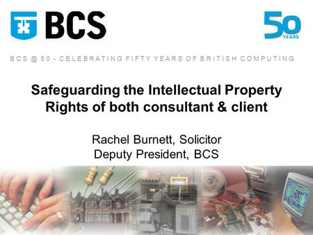 Safeguarding the Intellectual Property Rights of both consultant & client Rachel Burnett, Solicitor Deputy President, BCS B C 5 0 - C E L E B R A T.
