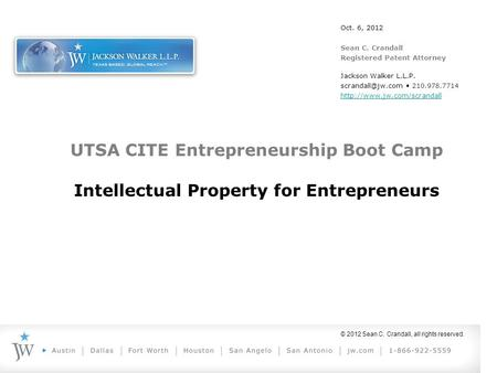 © 2012 Sean C. Crandall, all rights reserved. UTSA CITE Entrepreneurship Boot Camp Intellectual Property for Entrepreneurs Oct. 6, 2012 Sean C. Crandall.