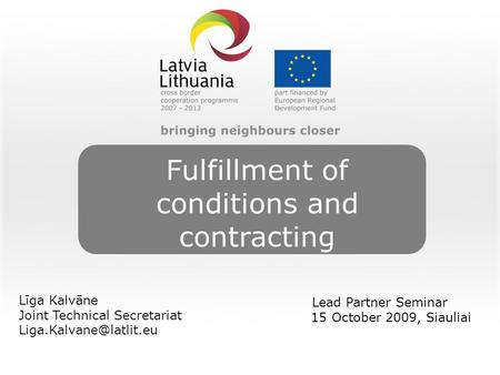 Fulfillment of conditions and contracting Līga Kalvāne Joint Technical Secretariat Lead Partner Seminar 15 October 2009, Siauliai.