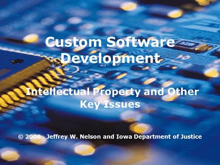 Custom Software Development Intellectual Property and Other Key Issues © 2006 Jeffrey W. Nelson and Iowa Department of Justice (Attach G)