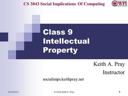 CS 3043 Social Implications Of Computing 10/19/2015© 2004 Keith A. Pray 1 Class 9 Intellectual Property Keith A. Pray Instructor socialimps.keithpray.net.