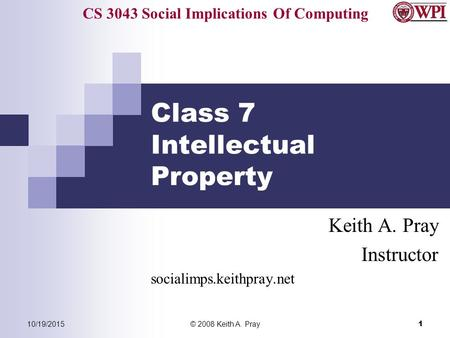 CS 3043 Social Implications Of Computing 10/19/2015© 2008 Keith A. Pray 1 Class 7 Intellectual Property Keith A. Pray Instructor socialimps.keithpray.net.