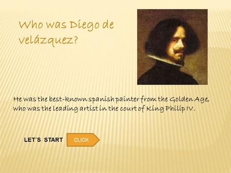 Who was Diego de velázquez? He was the best-known spanish painter from the Golden Age, who was the leading artist in the court of King Philip IV. LET´S.