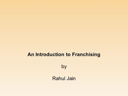 An Introduction to Franchising by Rahul Jain. Growth of Franchising  Singer Sewing Machine – first franchise (mid- 19 th century)  Automobile (e.g.