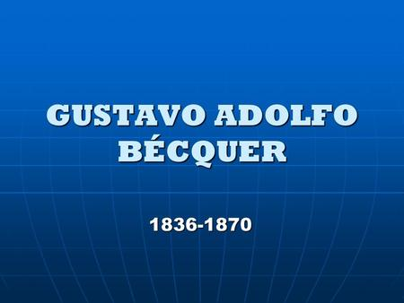 GUSTAVO ADOLFO BÉCQUER 1836-1870. WHO WAS HE? He was born in Seville on the 17th of February of 1836. He died in Madrid on the 22nd of December of 1870.