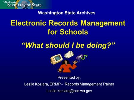 Washington State Archives Presented by: Leslie Koziara, ERMP - Records Management Trainer Electronic Records Management for Schools.