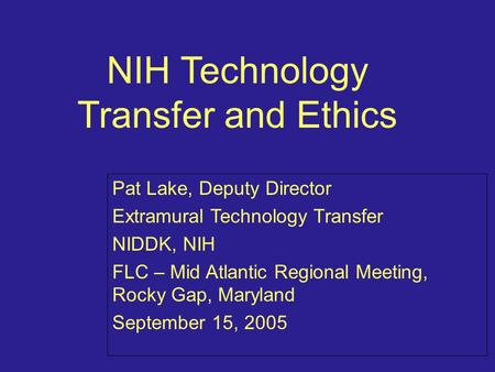 NIH Technology Transfer and Ethics Pat Lake, Deputy Director Extramural Technology Transfer NIDDK, NIH FLC – Mid Atlantic Regional Meeting, Rocky Gap,