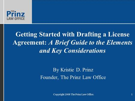 Copyright 2008 The Prinz Law Office.1 Getting Started with Drafting a License Agreement: A Brief Guide to the Elements and Key Considerations By Kristie.