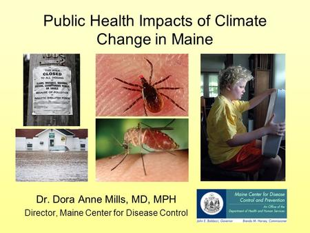 Public Health Impacts of Climate Change in Maine Dr. Dora Anne Mills, MD, MPH Director, Maine Center for Disease Control.