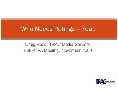 Craig Reed, TRAC Media Services Fall PTPA Meeting, November 2009 Who Needs Ratings – You…