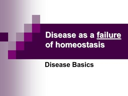 Disease as a failure of homeostasis Disease Basics.