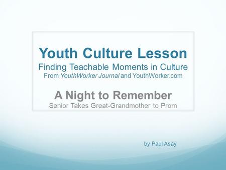 Youth Culture Lesson Finding Teachable Moments in Culture From YouthWorker Journal and YouthWorker.com A Night to Remember Senior Takes Great-Grandmother.
