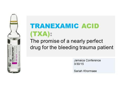 Jamaica Conference 3/30/15 Sariah Khormaee TRANEXAMIC ACID (TXA): The promise of a nearly perfect drug for the bleeding trauma patient.
