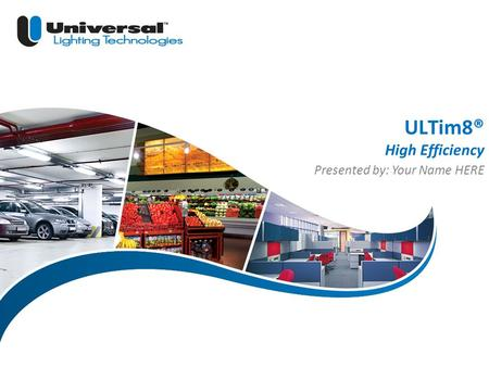| 1 Universal Lighting Technologies ULT Marketing ULTim8® High Efficiency Presented by: Your Name HERE.