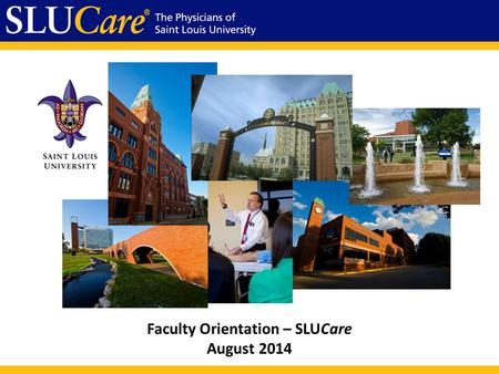 Faculty Orientation – SLUCare August 2014. Mission As the clinical arm of Saint Louis University School of Medicine, SLUCare exists to improve the lives.