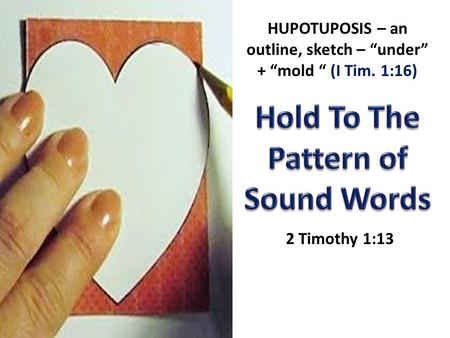 "2 Timothy 1:13 HUPOTUPOSIS – an outline, sketch – ""under"" + ""mold "" (I Tim. 1:16)"