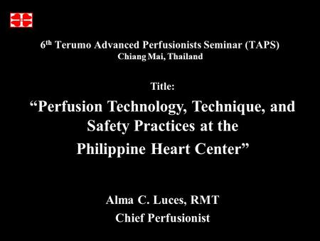 "6 th Terumo Advanced Perfusionists Seminar (TAPS) Chiang Mai, Thailand Alma C. Luces, RMT Chief Perfusionist Title: ""Perfusion Technology, Technique, and."